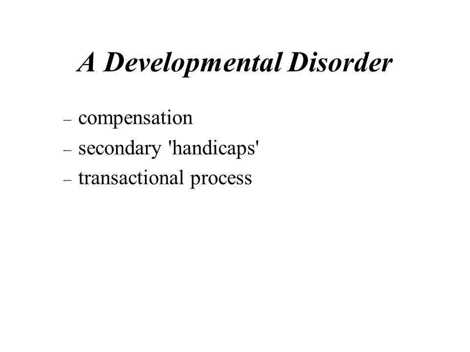 A Developmental Disorder – compensation – secondary handicaps – transactional process