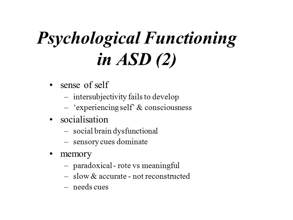 Psychological Functioning in ASD (2) sense of self –intersubjectivity fails to develop –'experiencing self' & consciousness socialisation –social brain dysfunctional –sensory cues dominate memory –paradoxical - rote vs meaningful –slow & accurate - not reconstructed –needs cues