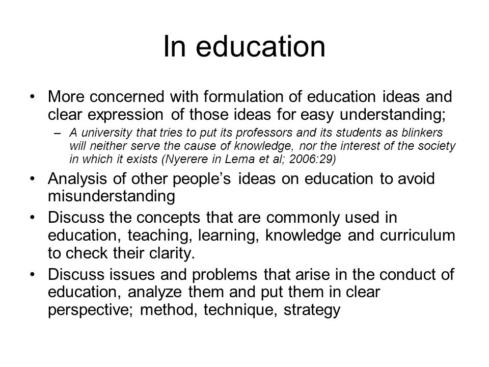 In education More concerned with formulation of education ideas and clear expression of those ideas for easy understanding; –A university that tries to put its professors and its students as blinkers will neither serve the cause of knowledge, nor the interest of the society in which it exists (Nyerere in Lema et al; 2006:29) Analysis of other people's ideas on education to avoid misunderstanding Discuss the concepts that are commonly used in education, teaching, learning, knowledge and curriculum to check their clarity.