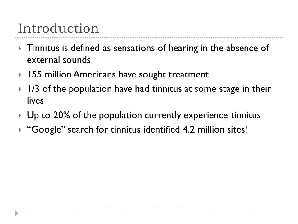 Introduction  Tinnitus is defined as sensations of hearing in the absence of external sounds  155 million Americans have sought treatment  1/3 of the population have had tinnitus at some stage in their lives  Up to 20% of the population currently experience tinnitus  Google search for tinnitus identified 4.2 million sites!