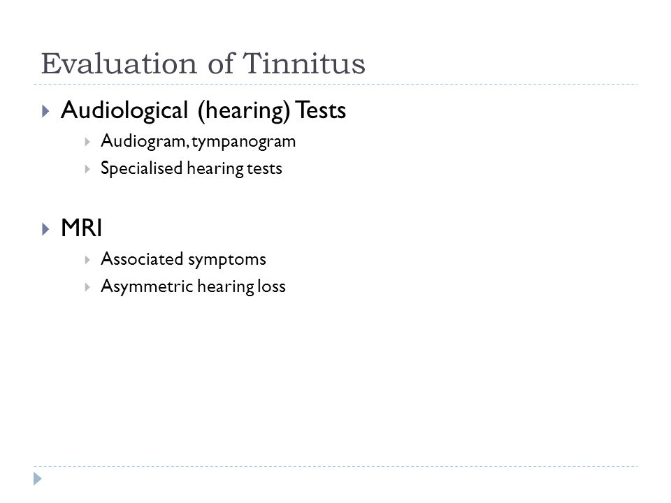 Evaluation of Tinnitus  Audiological (hearing) Tests  Audiogram, tympanogram  Specialised hearing tests  MRI  Associated symptoms  Asymmetric hearing loss