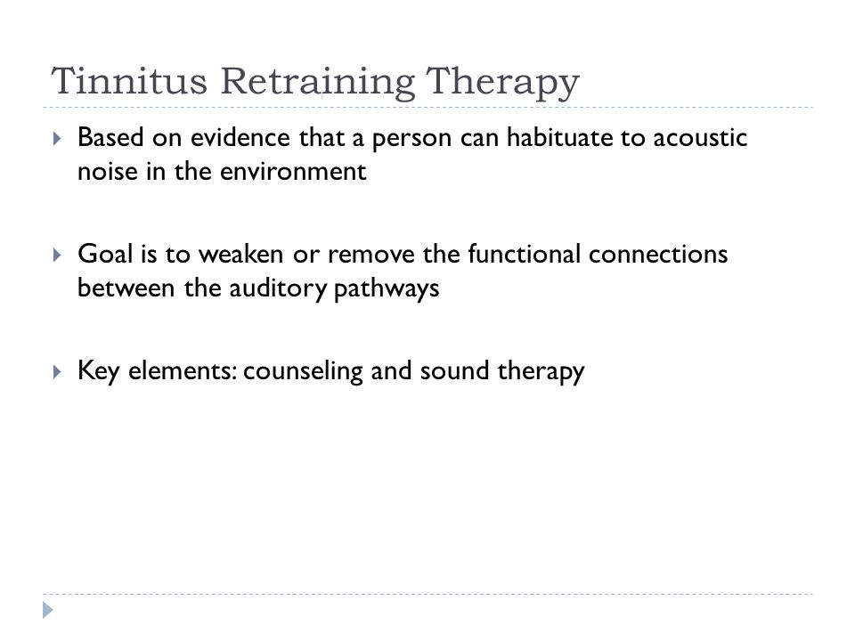 Tinnitus Retraining Therapy  Based on evidence that a person can habituate to acoustic noise in the environment  Goal is to weaken or remove the functional connections between the auditory pathways  Key elements: counseling and sound therapy