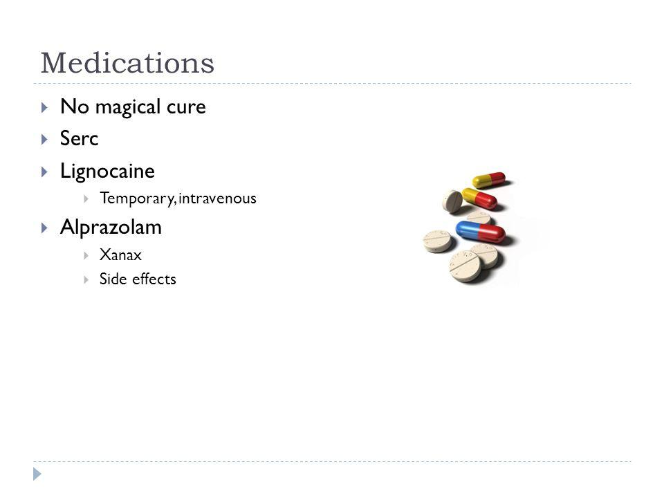 Medications  No magical cure  Serc  Lignocaine  Temporary, intravenous  Alprazolam  Xanax  Side effects