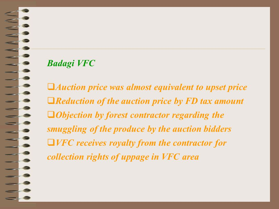 Badagi VFC  Auction price was almost equivalent to upset price  Reduction of the auction price by FD tax amount  Objection by forest contractor regarding the smuggling of the produce by the auction bidders  VFC receives royalty from the contractor for collection rights of uppage in VFC area