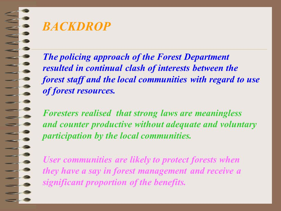 BACKDROP The policing approach of the Forest Department resulted in continual clash of interests between the forest staff and the local communities with regard to use of forest resources.