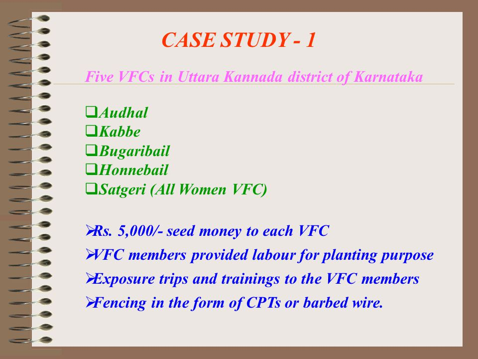 CASE STUDY - 1 Five VFCs in Uttara Kannada district of Karnataka  Rs. 5,000/- seed money to each VFC  VFC members provided labour for planting purpo