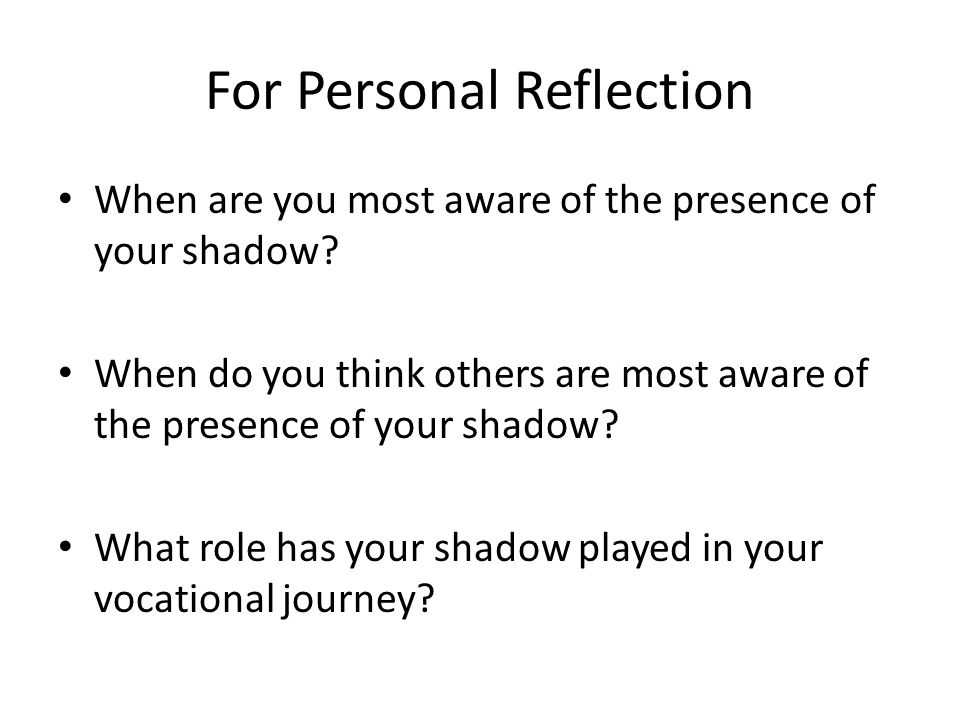 For Personal Reflection When are you most aware of the presence of your shadow.