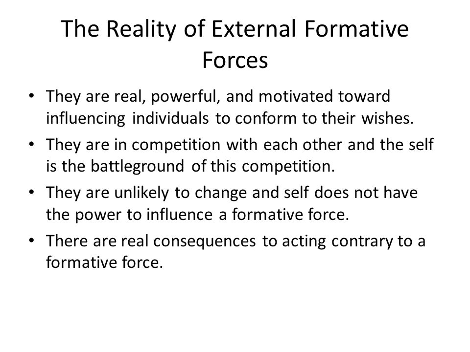 The Reality of External Formative Forces They are real, powerful, and motivated toward influencing individuals to conform to their wishes.