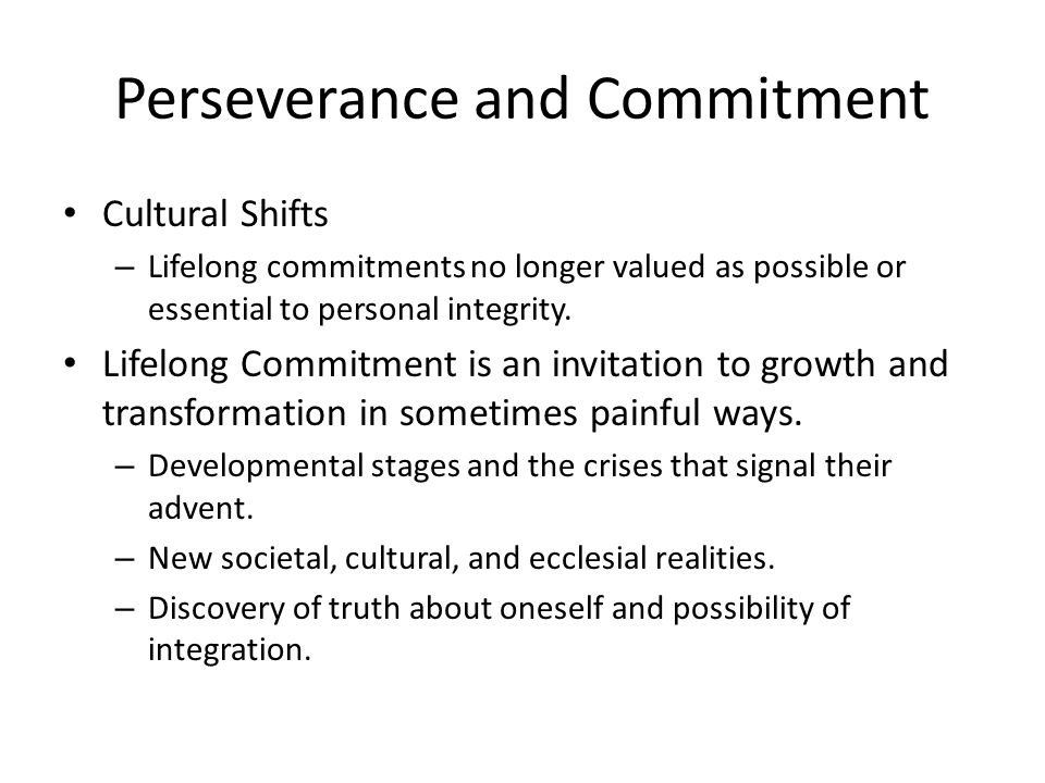 Perseverance and Commitment Cultural Shifts – Lifelong commitments no longer valued as possible or essential to personal integrity.