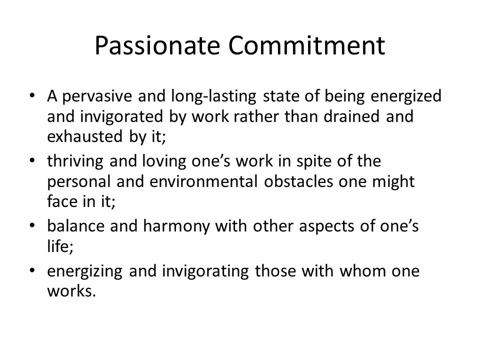Passionate Commitment A pervasive and long-lasting state of being energized and invigorated by work rather than drained and exhausted by it; thriving and loving one's work in spite of the personal and environmental obstacles one might face in it; balance and harmony with other aspects of one's life; energizing and invigorating those with whom one works.
