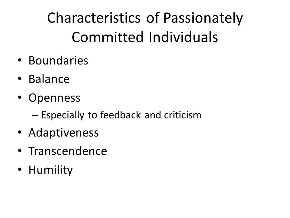 Characteristics of Passionately Committed Individuals Boundaries Balance Openness – Especially to feedback and criticism Adaptiveness Transcendence Humility