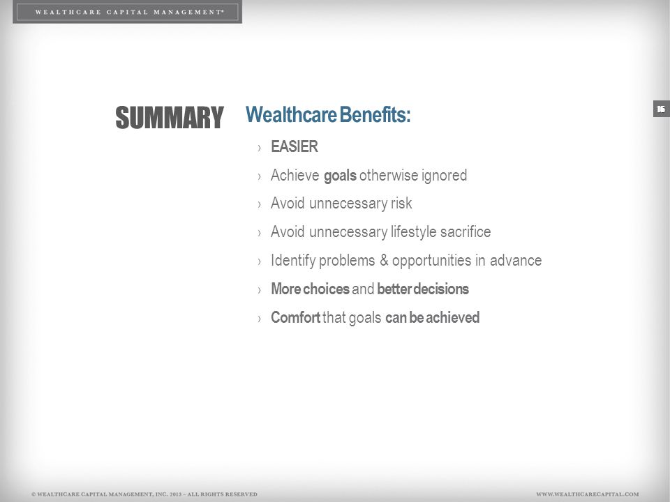 SUMMARY Wealthcare Benefits: › EASIER › Achieve goals otherwise ignored › Avoid unnecessary risk › Avoid unnecessary lifestyle sacrifice › Identify pr