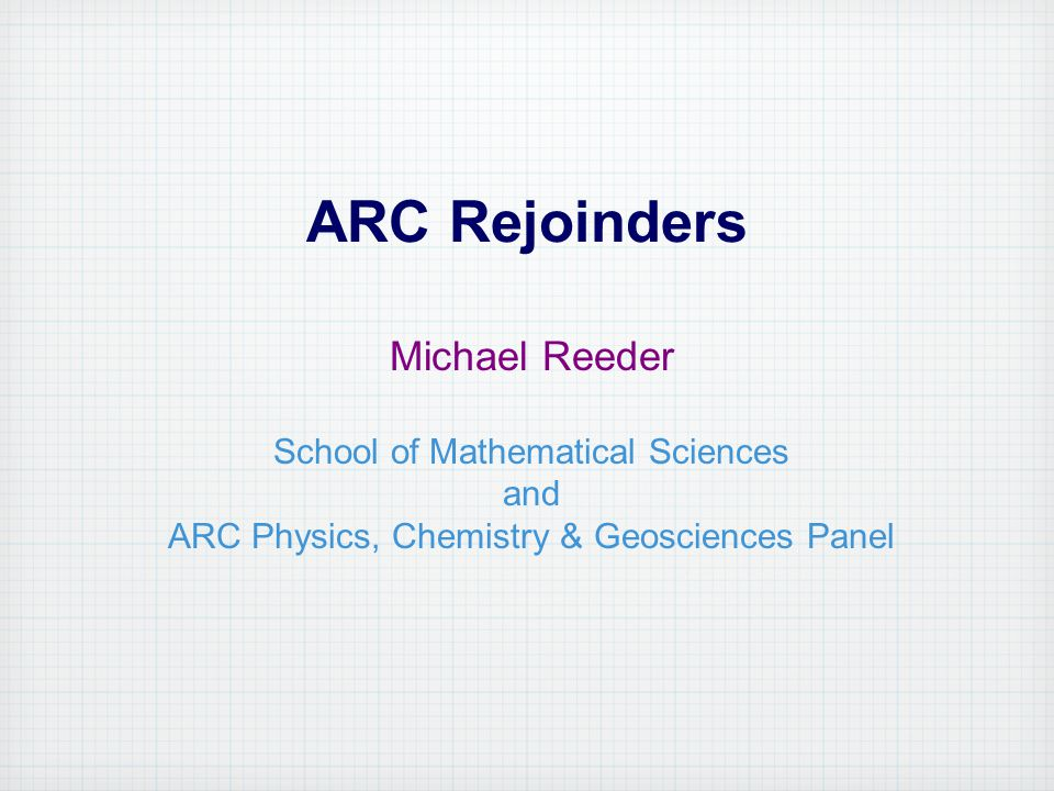 ARC Rejoinders Michael Reeder School of Mathematical Sciences and ARC Physics, Chemistry & Geosciences Panel