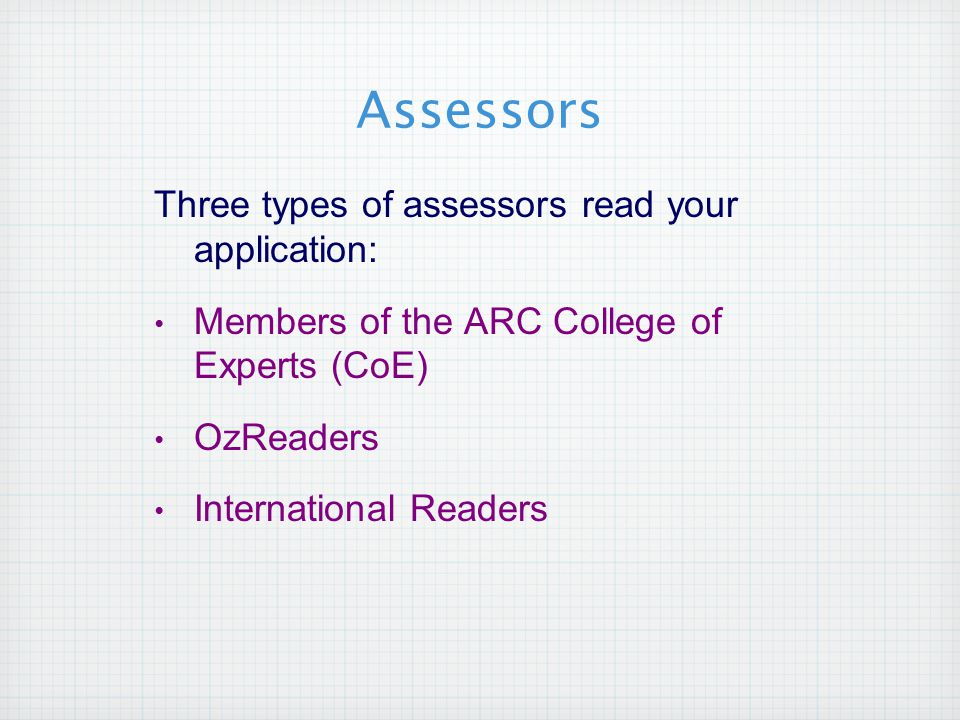 Assessors Three types of assessors read your application: Members of the ARC College of Experts (CoE) OzReaders International Readers
