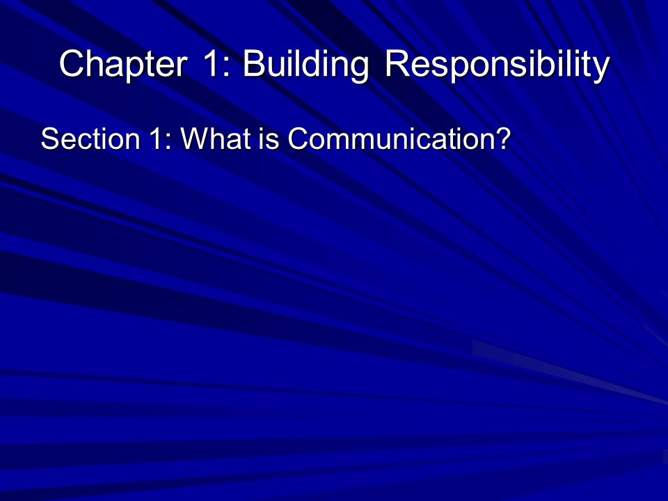 Chapter 1: Building Responsibility Section 1: What is Communication?
