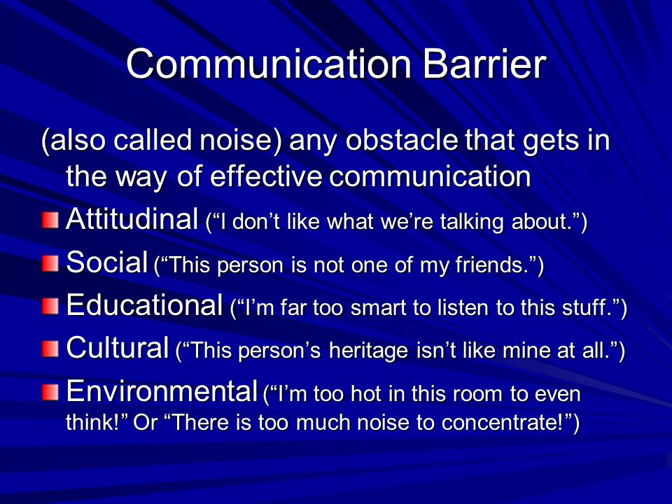 "Communication Barrier (also called noise) any obstacle that gets in the way of effective communication Attitudinal (""I don't like what we're talking a"