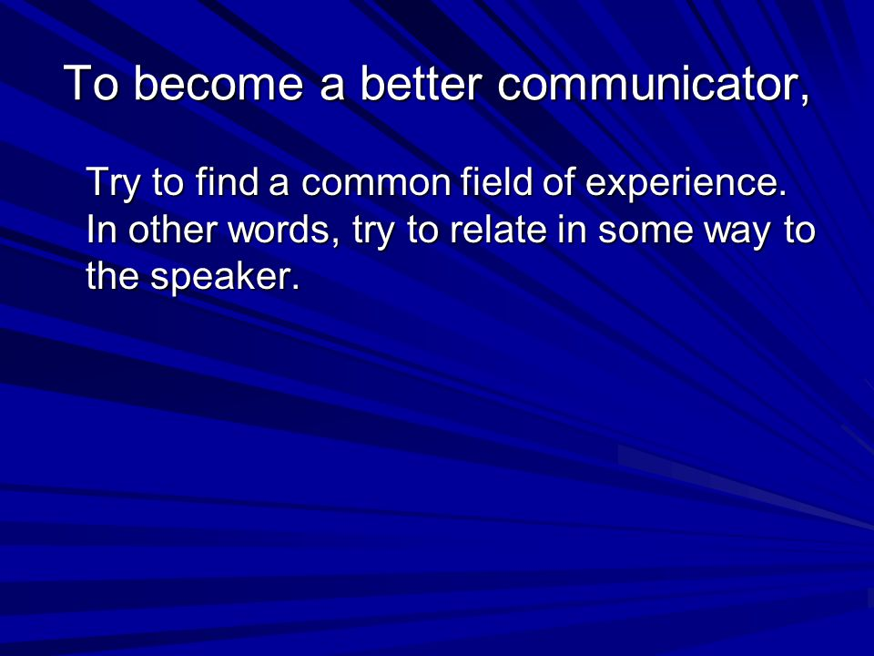 To become a better communicator, Try to find a common field of experience. In other words, try to relate in some way to the speaker.
