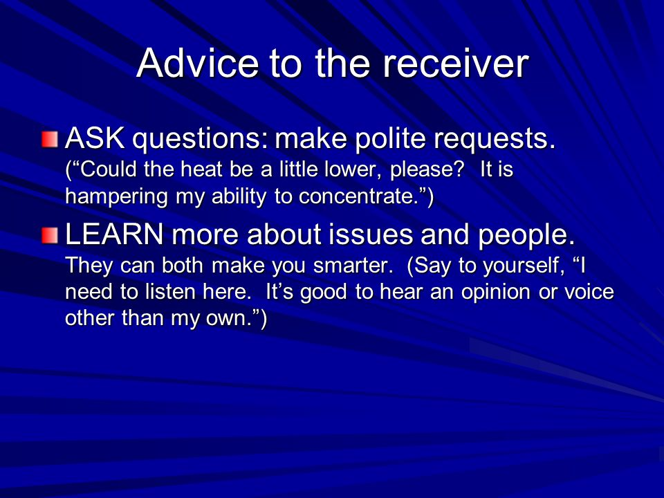 "Advice to the receiver ASK questions: make polite requests. (""Could the heat be a little lower, please? It is hampering my ability to concentrate."") L"