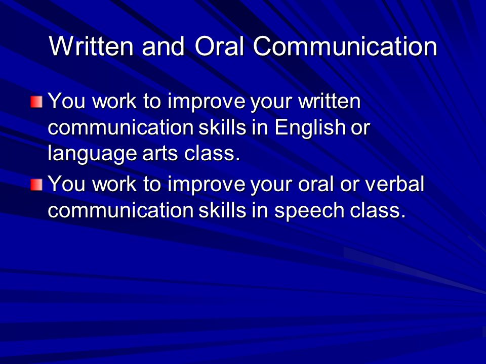 Written and Oral Communication You work to improve your written communication skills in English or language arts class. You work to improve your oral