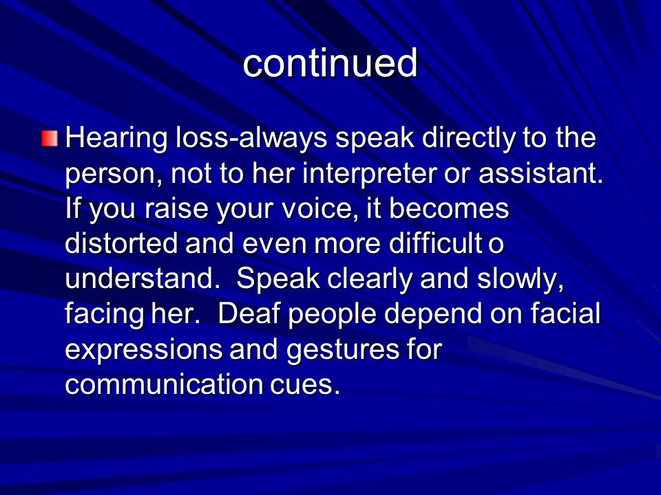 continued Hearing loss-always speak directly to the person, not to her interpreter or assistant. If you raise your voice, it becomes distorted and eve
