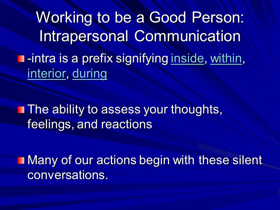 Working to be a Good Person: Intrapersonal Communication -intra is a prefix signifying inside, within, interior, during insidewithin interiorduringins