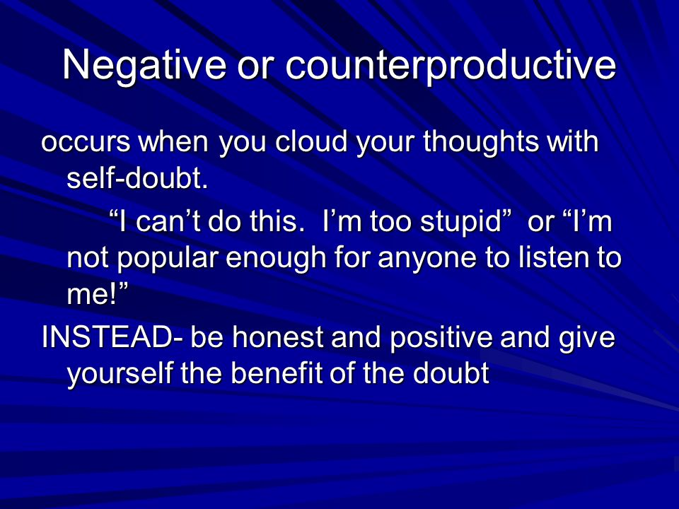 "Negative or counterproductive occurs when you cloud your thoughts with self-doubt. ""I can't do this. I'm too stupid"" or ""I'm not popular enough for an"