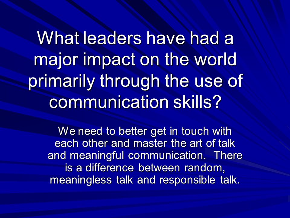 What leaders have had a major impact on the world primarily through the use of communication skills? We need to better get in touch with each other an