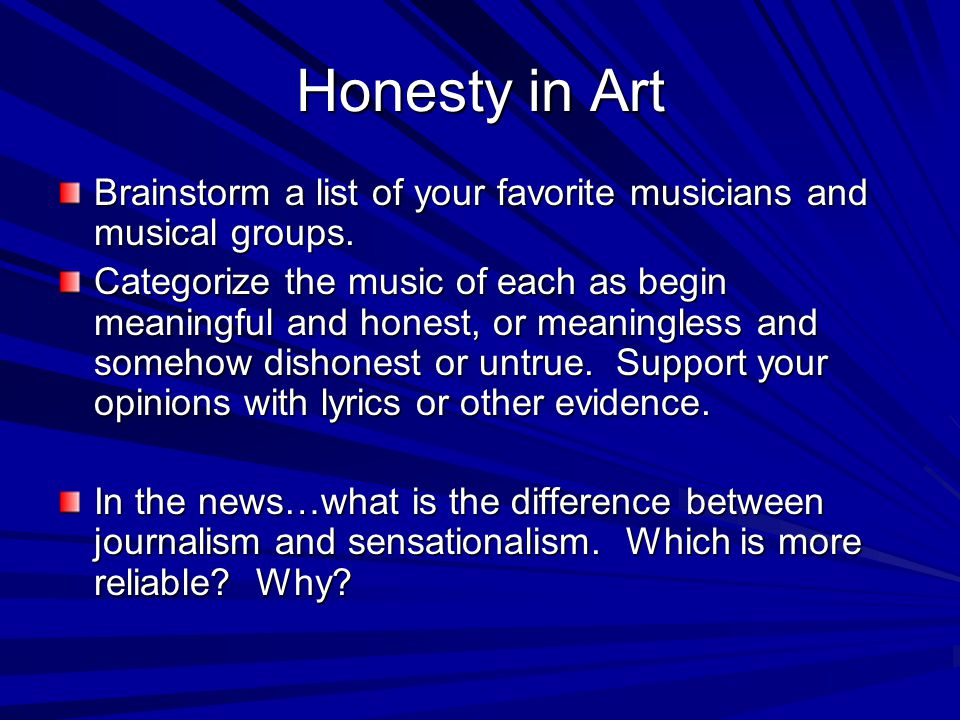 Honesty in Art Brainstorm a list of your favorite musicians and musical groups. Categorize the music of each as begin meaningful and honest, or meanin