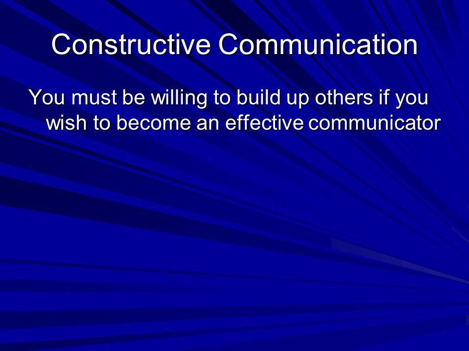 Constructive Communication You must be willing to build up others if you wish to become an effective communicator