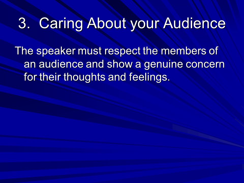 3. Caring About your Audience The speaker must respect the members of an audience and show a genuine concern for their thoughts and feelings.