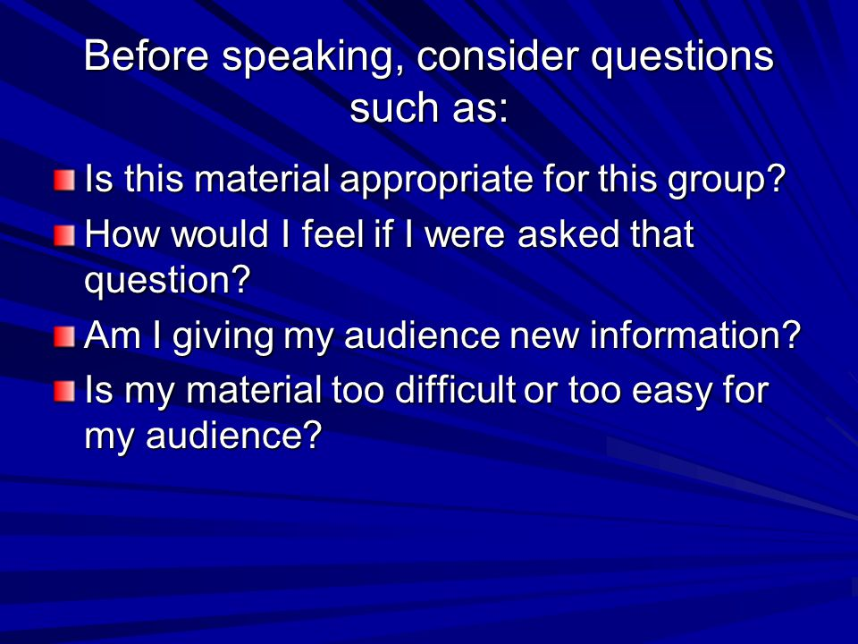 Before speaking, consider questions such as: Is this material appropriate for this group? How would I feel if I were asked that question? Am I giving