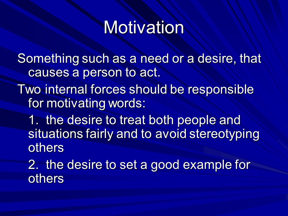 Motivation Something such as a need or a desire, that causes a person to act. Two internal forces should be responsible for motivating words: 1. the d