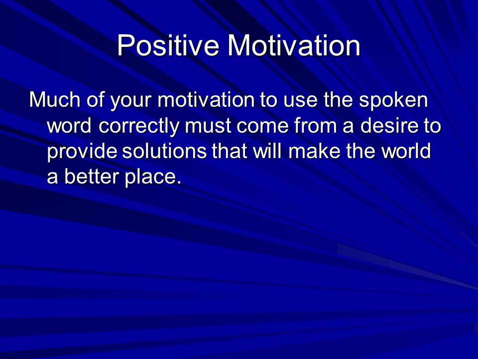 Positive Motivation Much of your motivation to use the spoken word correctly must come from a desire to provide solutions that will make the world a b
