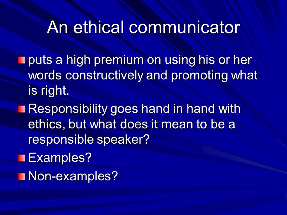 An ethical communicator puts a high premium on using his or her words constructively and promoting what is right. Responsibility goes hand in hand wit