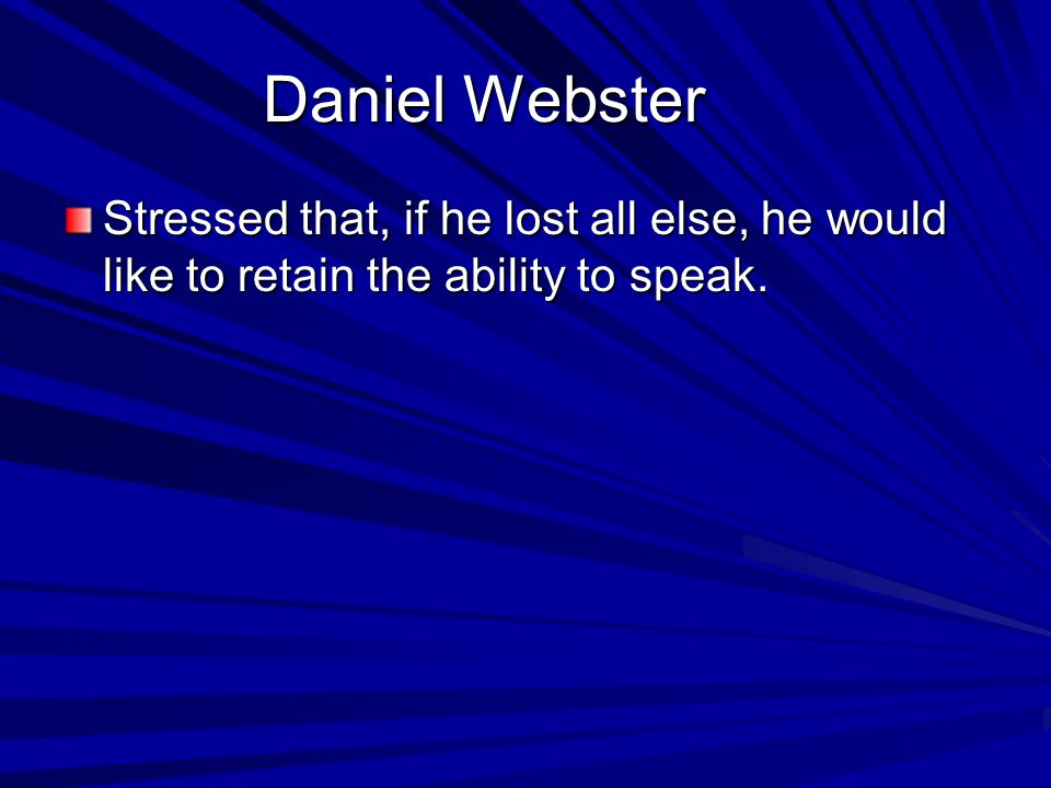 Daniel Webster Stressed that, if he lost all else, he would like to retain the ability to speak.