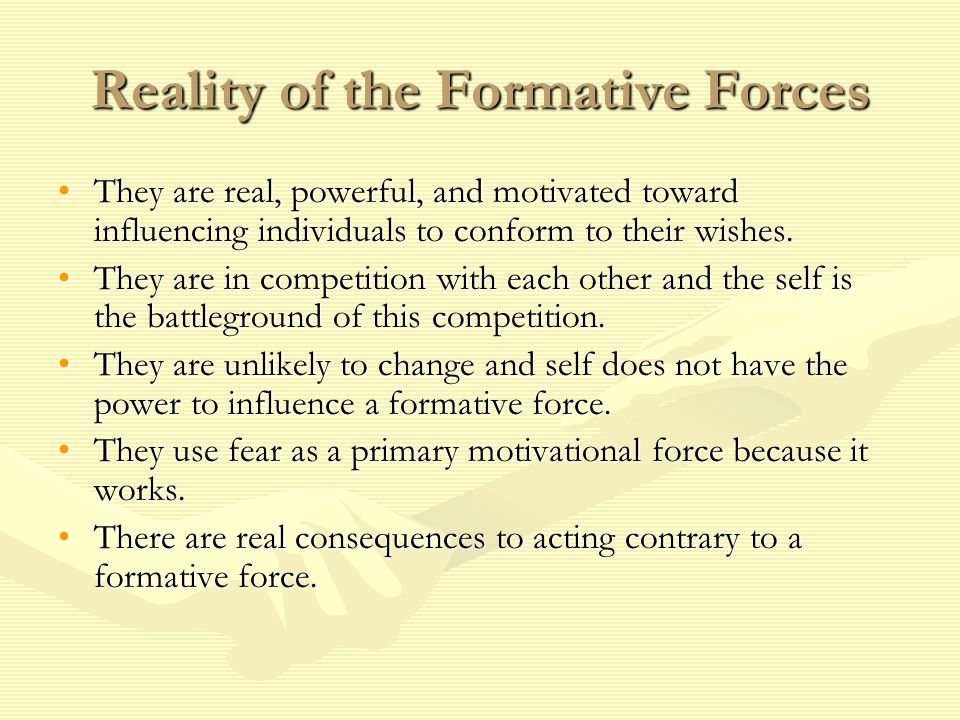 Reality of the Formative Forces They are real, powerful, and motivated toward influencing individuals to conform to their wishes.They are real, powerful, and motivated toward influencing individuals to conform to their wishes.