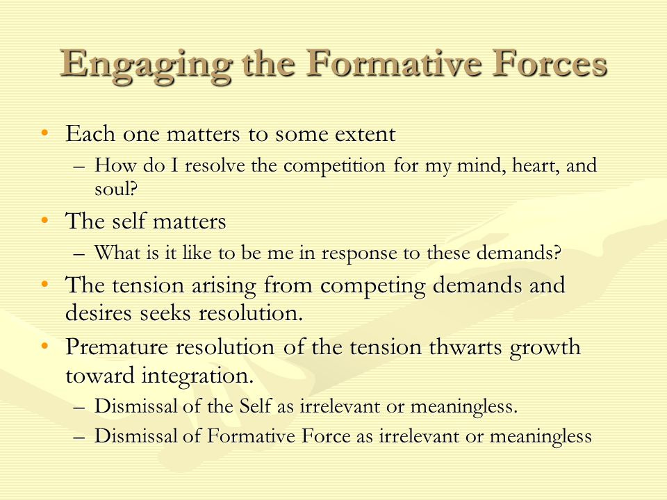 Engaging the Formative Forces Each one matters to some extentEach one matters to some extent –How do I resolve the competition for my mind, heart, and
