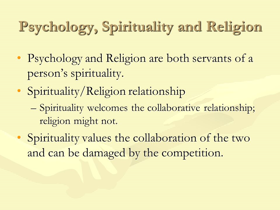Psychology, Spirituality and Religion Psychology and Religion are both servants of a person's spirituality.Psychology and Religion are both servants o