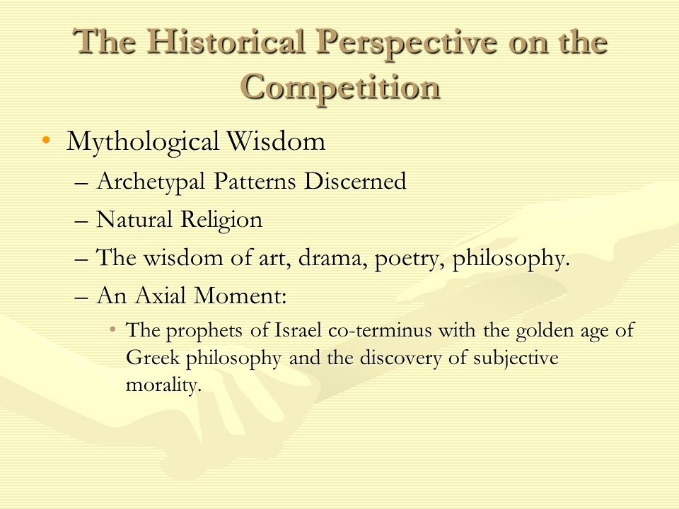 The Historical Perspective on the Competition Mythological WisdomMythological Wisdom –Archetypal Patterns Discerned –Natural Religion –The wisdom of art, drama, poetry, philosophy.