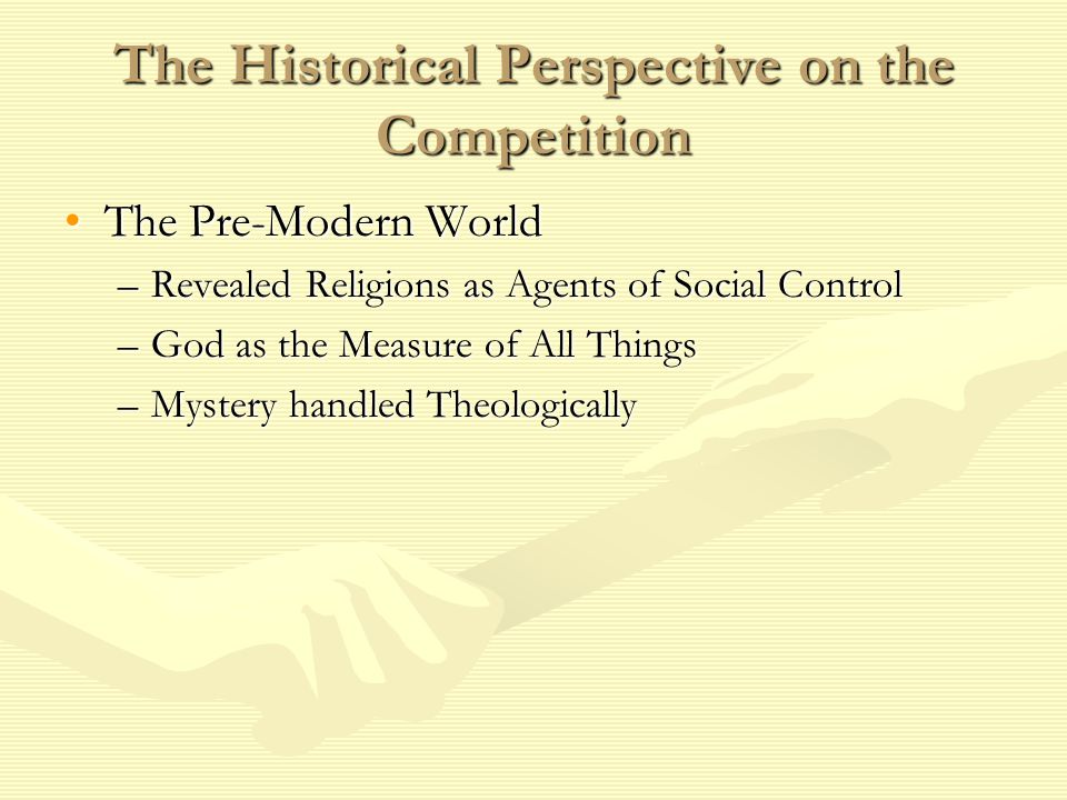 The Historical Perspective on the Competition The Pre-Modern WorldThe Pre-Modern World –Revealed Religions as Agents of Social Control –God as the Measure of All Things –Mystery handled Theologically