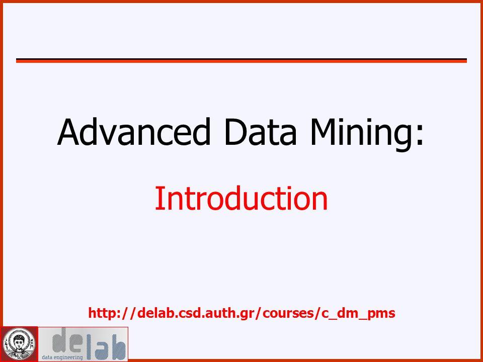 Advanced Data Mining: Introduction http://delab.csd.auth.gr/courses/c_dm_pms
