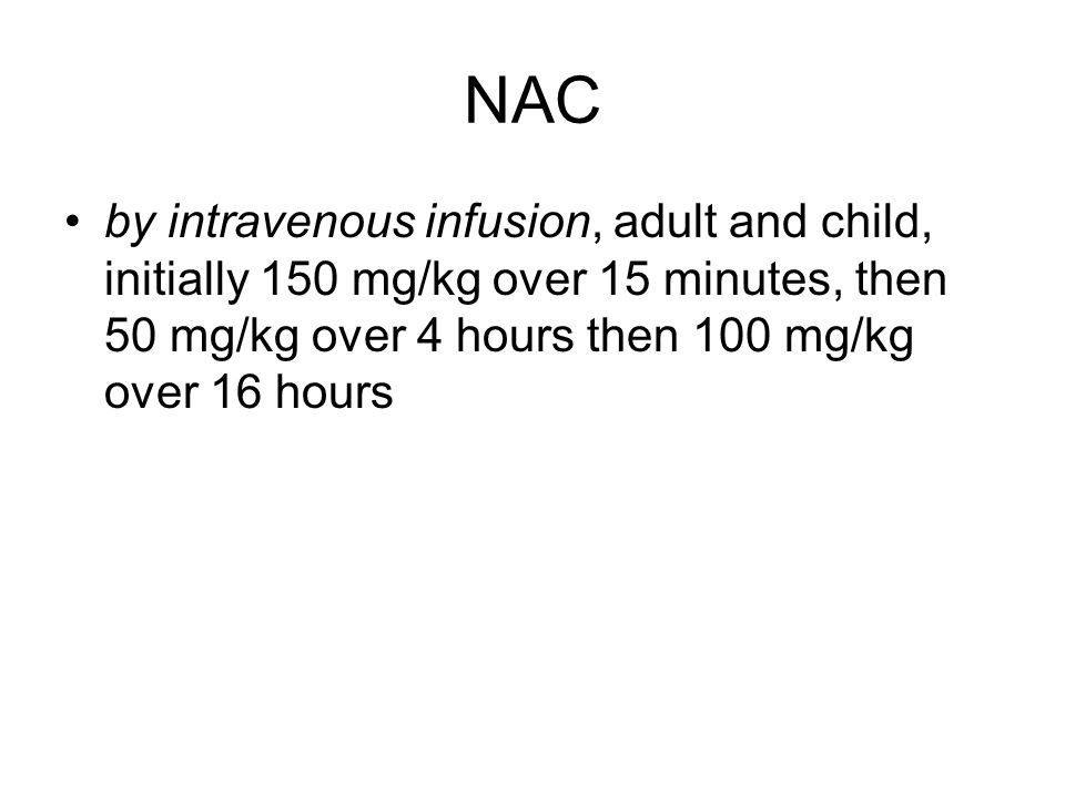 NAC by intravenous infusion, adult and child, initially 150 mg/kg over 15 minutes, then 50 mg/kg over 4 hours then 100 mg/kg over 16 hours