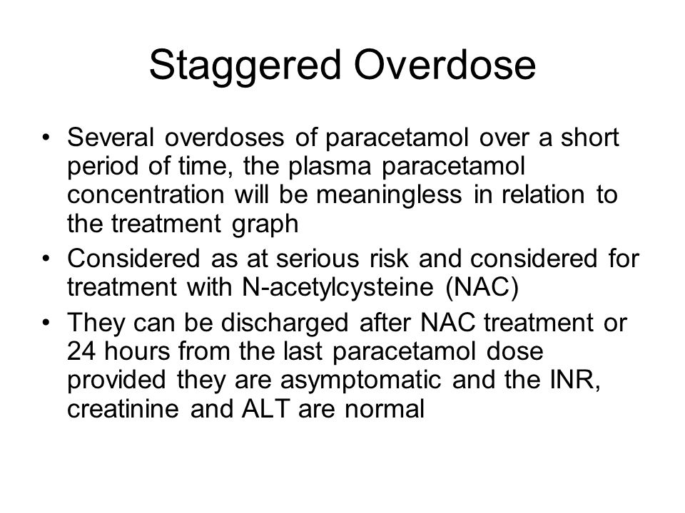 Staggered Overdose Several overdoses of paracetamol over a short period of time, the plasma paracetamol concentration will be meaningless in relation to the treatment graph Considered as at serious risk and considered for treatment with N-acetylcysteine (NAC) They can be discharged after NAC treatment or 24 hours from the last paracetamol dose provided they are asymptomatic and the INR, creatinine and ALT are normal