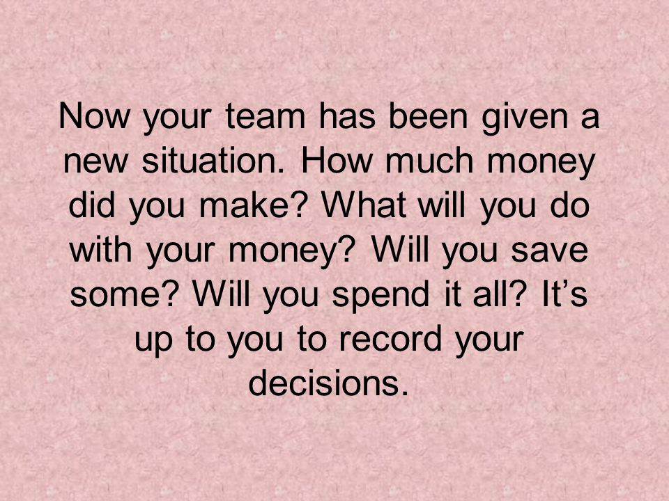 Now your team has been given a new situation. How much money did you make? What will you do with your money? Will you save some? Will you spend it all