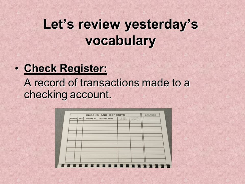 Let's review yesterday's vocabulary Check Register:Check Register: A record of transactions made to a checking account.