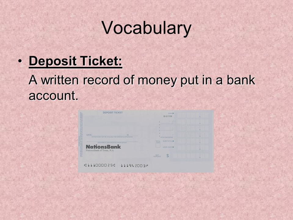 Vocabulary Deposit Ticket:Deposit Ticket: A written record of money put in a bank account.