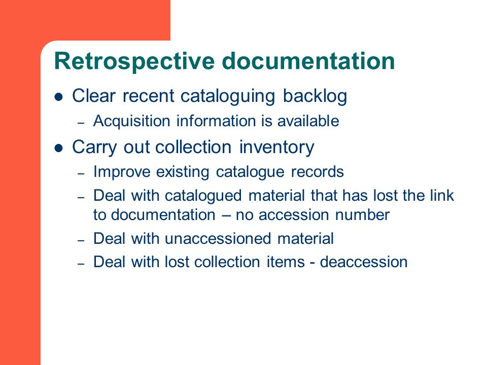 Retrospective documentation Clear recent cataloguing backlog – Acquisition information is available Carry out collection inventory – Improve existing catalogue records – Deal with catalogued material that has lost the link to documentation – no accession number – Deal with unaccessioned material – Deal with lost collection items - deaccession