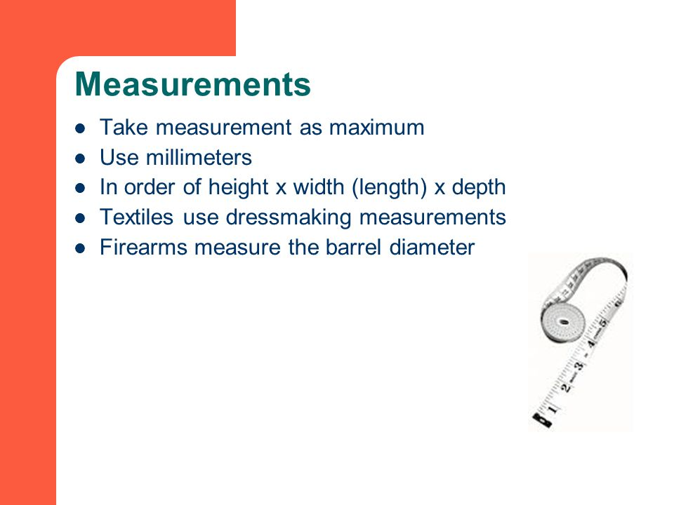 Measurements Take measurement as maximum Use millimeters In order of height x width (length) x depth Textiles use dressmaking measurements Firearms measure the barrel diameter