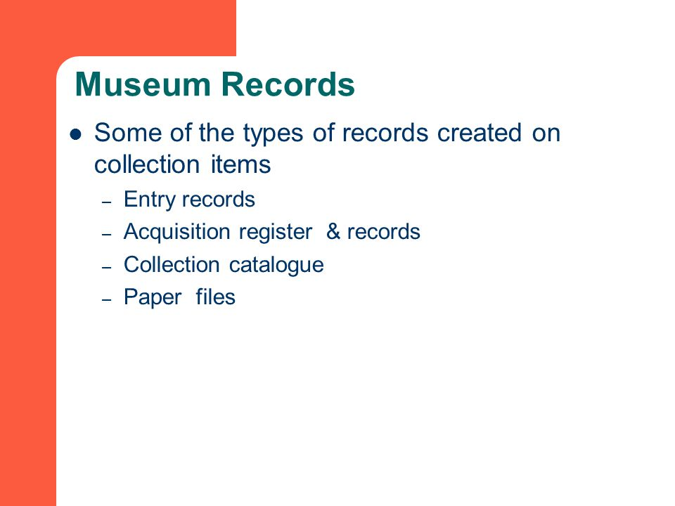 Museum Records Some of the types of records created on collection items – Entry records – Acquisition register & records – Collection catalogue – Paper files