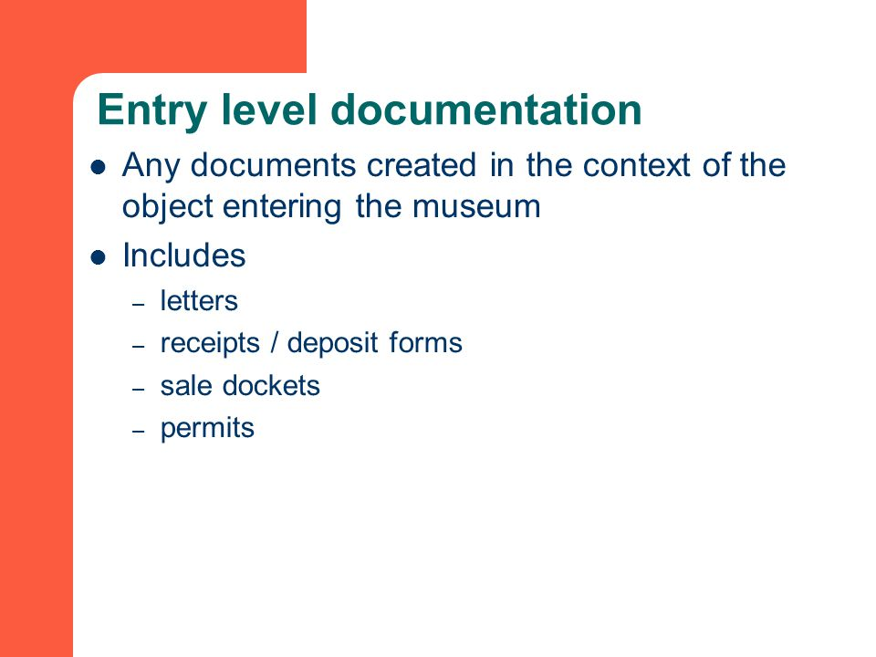 Entry level documentation Any documents created in the context of the object entering the museum Includes – letters – receipts / deposit forms – sale dockets – permits